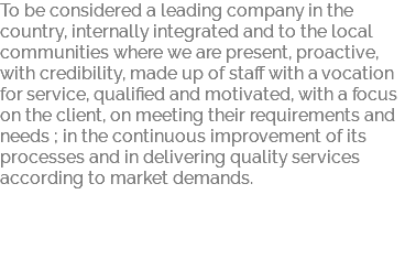 To be considered a leading company in the country, internally integrated and to the local communities where we are present, proactive, with credibility, made up of staff with a vocation for service, qualified and motivated, with a focus on the client, on meeting their requirements and needs ; in the continuous improvement of its processes and in delivering quality services according to market demands.