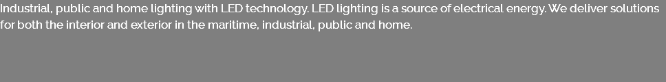 Industrial, public and home lighting with LED technology. LED lighting is a source of electrical energy. We deliver solutions for both the interior and exterior in the maritime, industrial, public and home.